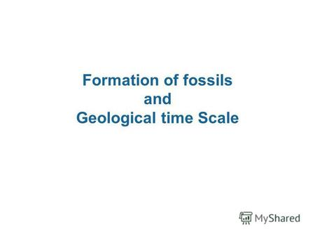 Formation of fossils and Geological time Scale. Formation of fossils Specific environmental conditions are necessary in order for fossils to form.