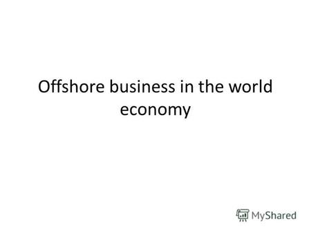 Offshore business in the world economy. Content 1. The role and the essence of offshore business. 2. Classification of offshore jurisdictions and types.