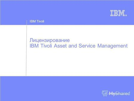 IBM Tivoli © 2009 IBM Corporation Лицензирование IBM Tivoli Asset and Service Management.