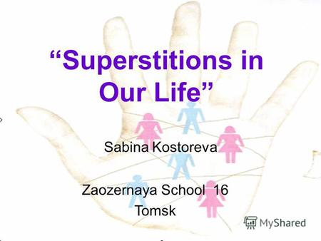 Superstitions in Our Life Sabina Kostoreva Zaozernaya School 16 Tomsk.