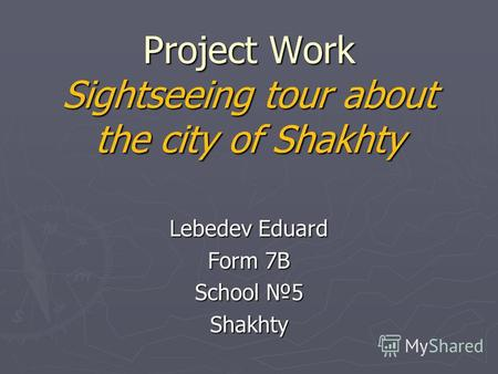 Project Work Sightseeing tour about the city of Shakhty Lebedev Eduard Form 7B School 5 Shakhty.