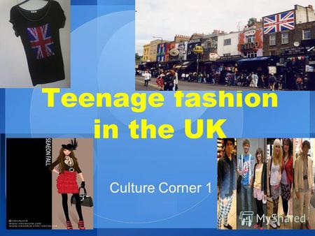 Teenage fashion in the UK Culture Corner 1. The weather in the UK is well-known for being cold and wet, but one thing that` always hot and that's the.