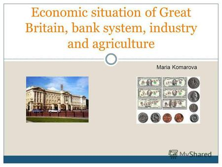 Economic situation of Great Britain, bank system, industry and agriculture Maria Komarova.