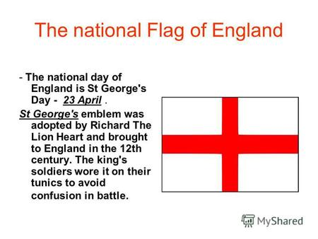 The national Flag of England - The national day of England is St George's Day - 23 April. St George's emblem was adopted by Richard The Lion Heart and.