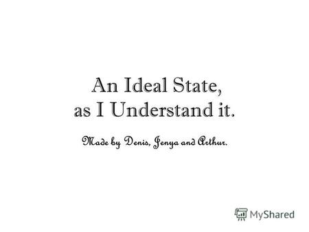 An Ideal State, as I Understand it. Made by Denis, Jenya and Arthur.