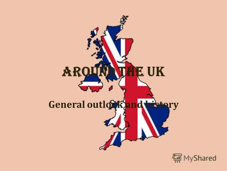Around the UK General outlook and history. Who are the British? The United Kingdom Great Britain The British Isles The people The symbols of the UK The.