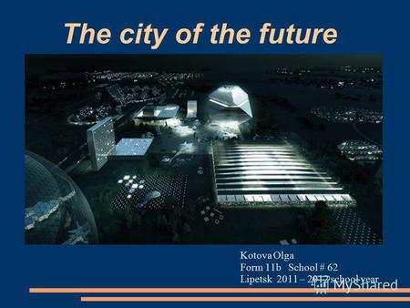 The city of the future Kotova Olga Form 11b School # 62 Lipetsk 2011 – 2012 school year.