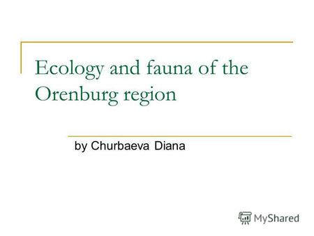 Ecology and fauna of the Orenburg region by Churbaeva Diana.