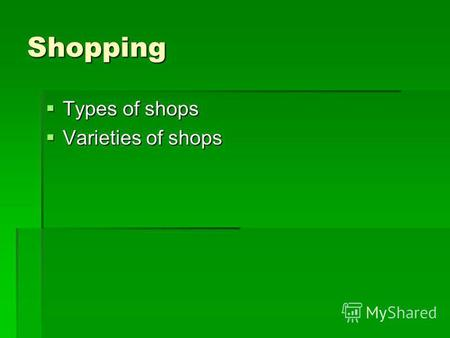 Shopping Types of shops Types of shops Varieties of shops Varieties of shops.