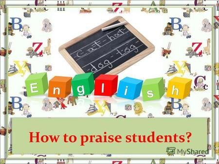 How to praise students?. If a child lives with praise, he learns to appreciate. If a child lives with encouragement, he learns confidence. If a child.