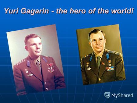 Yuri Gagarin - the hero of the world!. Yuri Alekseevich Gagarin was born on the 9th March in 1934. He was an ordinary boy from town Gzatsk. In 1949 Yuri.