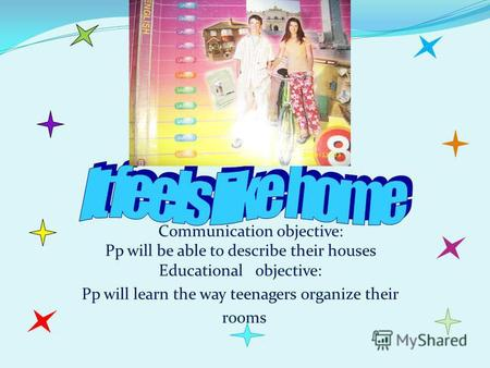 Communication objective: Pp will be able to describe their houses Educational objective: Pp will learn the way teenagers organize their rooms.