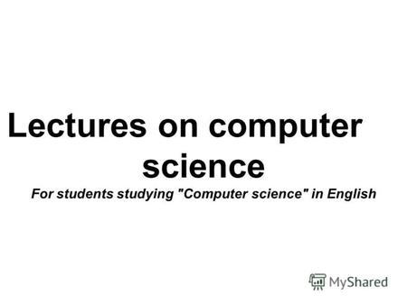 Lectures on computer science For students studying Computer science in English.