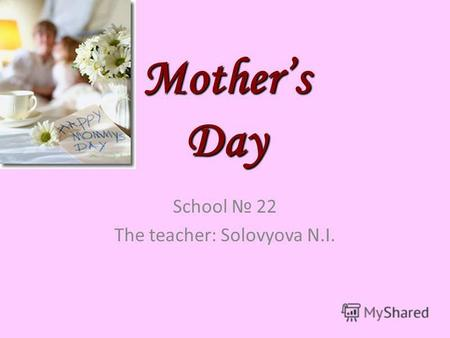 Mothers Day School 22 The teacher: Solovyova N.I..