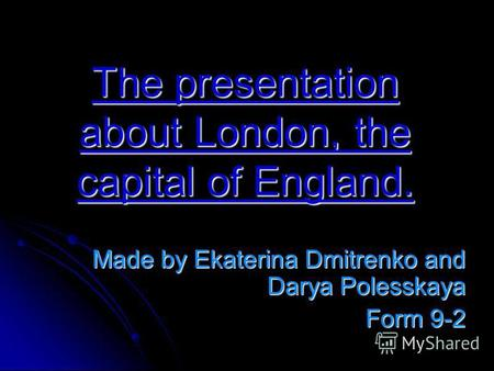 The presentation about London, the capital of England. Made by Ekaterina Dmitrenko and Darya Polesskaya Form 9-2.