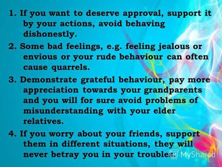 1. If you want to deserve approval, support it by your actions, avoid behaving dishonestly. 2. Some bad feelings, e.g. feeling jealous or envious or your.