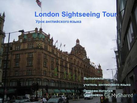 London Sightseeing Tour Урок английского языка Выполнила: учитель английского языка Петрова Наталия Семёновна.