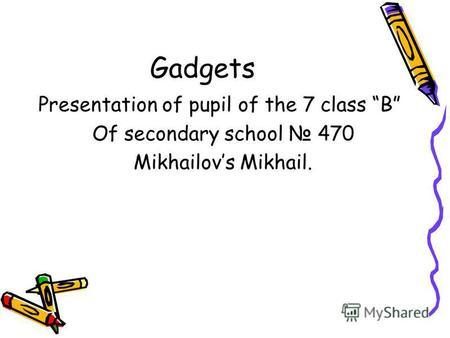Gadgets Presentation of pupil of the 7 class B Of secondary school 470 Mikhailov s Mikhail.