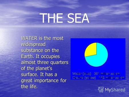 THE SEA WATER is the most widespread substance on the Earth. It occupies almost three quarters of the planets surface. It has a great importance for the.