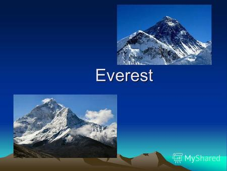 Everest Everest(Chomolungma) It is the highest mountain in the world and it is going up a few millimetres every year. It is 8,850 metres high, which is.
