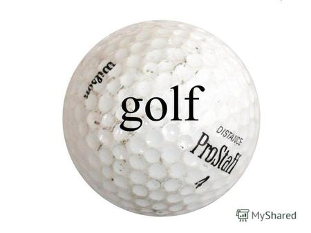 Golf Golf - a sports game in which individual participants or teams compete, cast a small ball into a special hole.