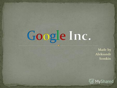 Made by Aleksandr Somkin. 1. Early history 2. Google nowadays 3. GMail.
