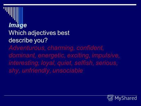 Image Which adjectives best describe you? Adventurous, charming, confident, dominant, energetic, exciting, impulsive, interesting, loyal, quiet, selfish,
