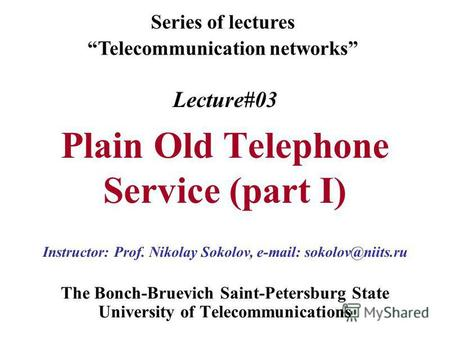 Lecture#03 Plain Old Telephone Service (part I) The Bonch-Bruevich Saint-Petersburg State University of Telecommunications Series of lectures Telecommunication.