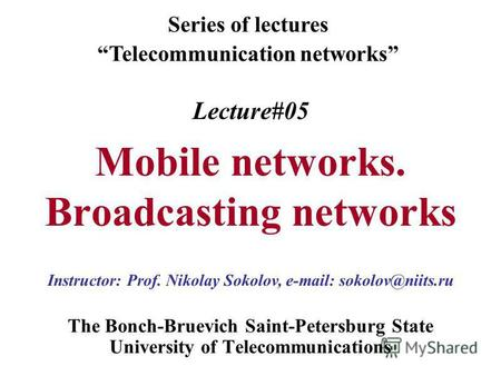 Lecture#05 Mobile networks. Broadcasting networks The Bonch-Bruevich Saint-Petersburg State University of Telecommunications Series of lectures Telecommunication.