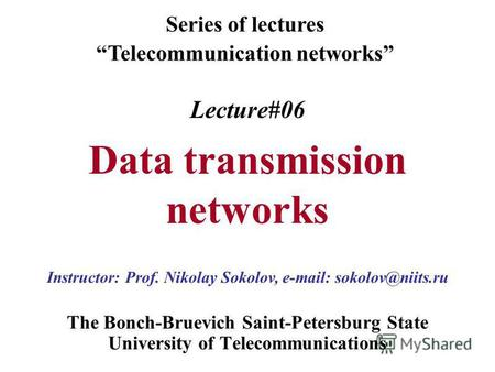 Lecture#06 Data transmission networks The Bonch-Bruevich Saint-Petersburg State University of Telecommunications Series of lectures Telecommunication networks.