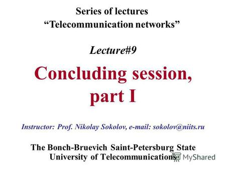 Lecture#9 Concluding session, part I The Bonch-Bruevich Saint-Petersburg State University of Telecommunications Series of lectures Telecommunication networks.