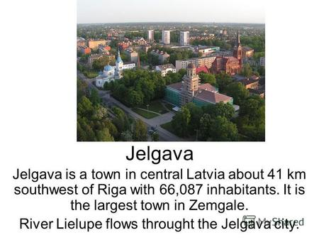 Jelgava Jelgava is a town in central Latvia about 41 km southwest of Riga with 66,087 inhabitants. It is the largest town in Zemgale. River Lielupe flows.