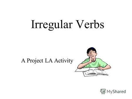 Irregular Verbs A Project LA Activity. break Can you list these verb forms? PresentPastPast Participle ???