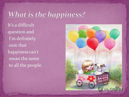 It's a difficult question and I'm definitely sure that happiness can't mean the same to all the people.