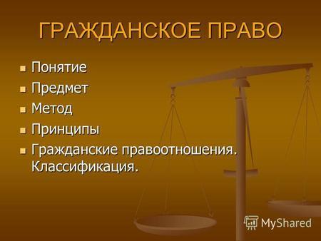 Презентация на тему Гражданское право Скачать бесплатно и без  ГРАЖДАНСКОЕ ПРАВО Понятие Понятие Предмет Предмет Метод Метод Принципы Принципы Гражданские правоотношения Классификация Гражданские