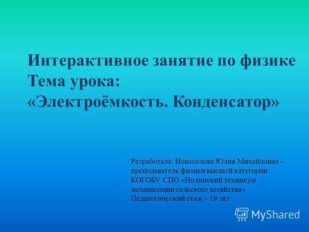 Интерактивное занятие по физике Тема урока: «Электроёмкость. Конденсатор» Разработала: Новоселова Юлия Михайловна – преподаватель физики высшей категории.
