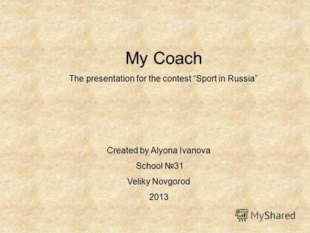 My Coach The presentation for the contest Sport in Russia Created by Alyona Ivanova School 31 Veliky Novgorod 2013.