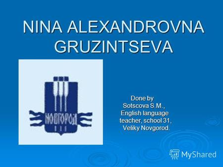 NINA ALEXANDROVNA GRUZINTSEVA Done by Done by Sotscova S.M., Sotscova S.M., English language English language teacher, school 31, teacher, school 31, Veliky.