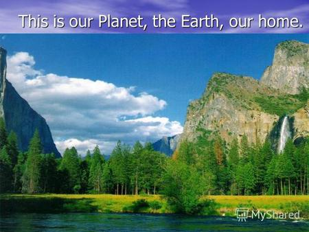This is our Planet, the Earth, our home. This is our Planet, the Earth, our home.
