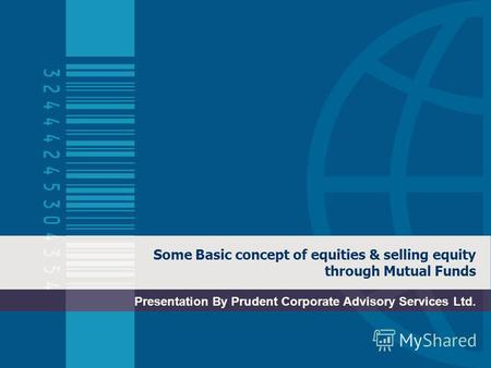 Some Basic concept of equities & selling equity through Mutual Funds Presentation By Prudent Corporate Advisory Services Ltd.