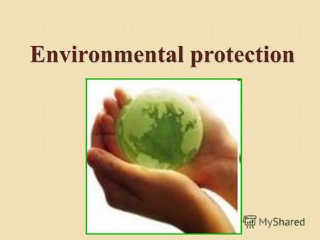 Environmental protection. Many years ago people lived in harmony with the environment because industry was not much developed. Now the situation is quite.