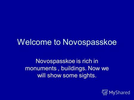 Welcome to Novospasskoe Novospasskoe is rich in monuments, buildings. Now we will show some sights.