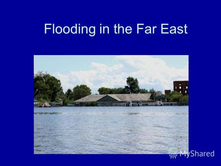 Flooding in the Far East. Flooding Flooding in the Far East began in late July due to heavy rains.Five regions: The Amur Region, Khabarovsk Krai, the.