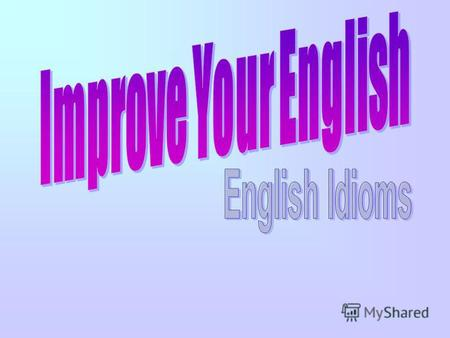 Improve Your English English Idioms. HI,STUDENTS My name is Micky. I want to help you speak English well. Do you know anything about idioms? Lets talk.