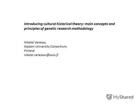 Introducing cultural historical theory: main concepts and principles of genetic research methodology Nikolai Veresov, Kajaani University Consortium, Finland.