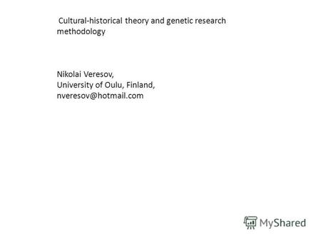 Cultural-historical theory and genetic research methodology Nikolai Veresov, University of Oulu, Finland, nveresov@hotmail.com.