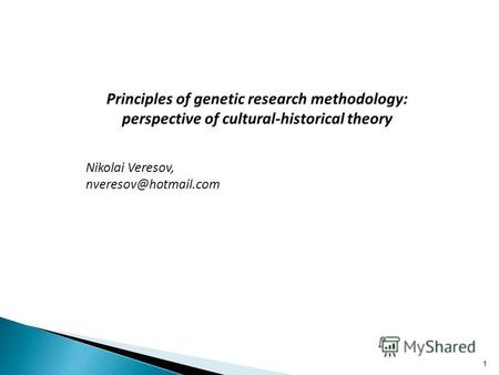 Principles of genetic research methodology: perspective of cultural-historical theory Nikolai Veresov, nveresov@hotmail.com 1.