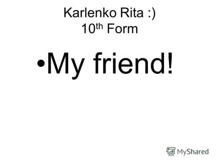 Karlenko Rita :) 10 th Form My friend!. I would like to tell you about my friend. Her name is Lina.