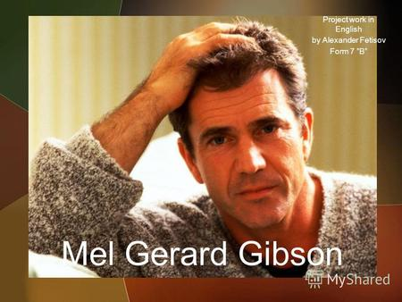 Mel Gerard Gibson Project work in English by Alexander Fetisov Form 7 B.