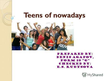 Teens of nowadays Prepared by: Denis Agapov, form 10 G Checked by: E.S. Rubtsova.